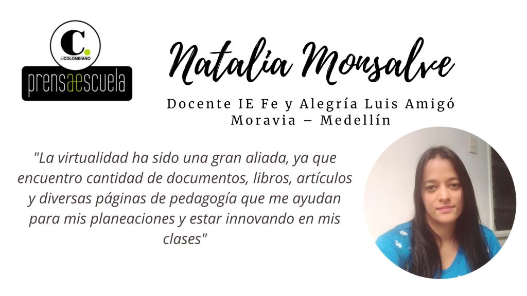 Natalia Monsalve Docente IE Fe y Alegría Luisa Amigó – Moravia – Medellín 1. ¿Qué ha significado la virtualidad para usted como maestro_ Como docente, es una gran aliada ya que encuentro cantidad de documentos, li